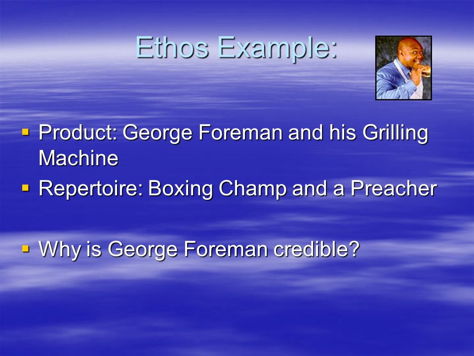 Ethos Example:  Product: George Foreman and his Grilling Machine  Repertoire: Boxing Champ and a Preacher  Why is George Foreman credible