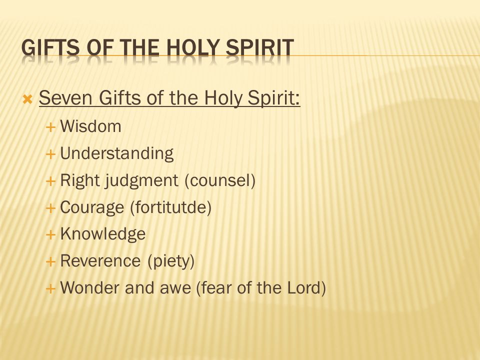 3  Seven Gifts of the Holy Spirit:  Wisdom  Understanding  Right judgment (counsel)  Courage (fortitutde)  Knowledge  Reverence (piety) ...