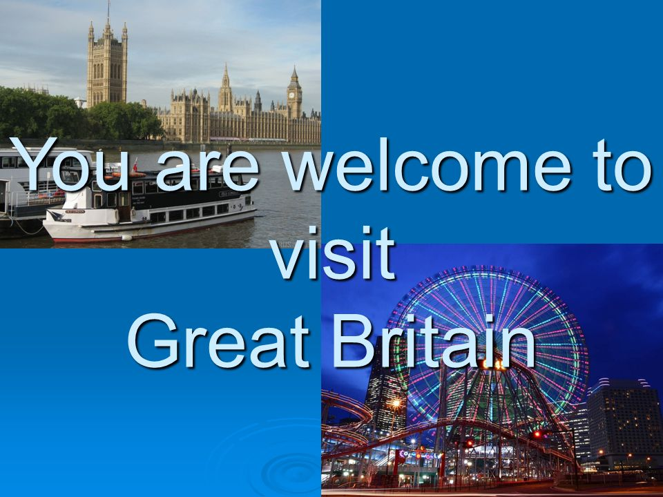 You are welcome to visit Great Britain