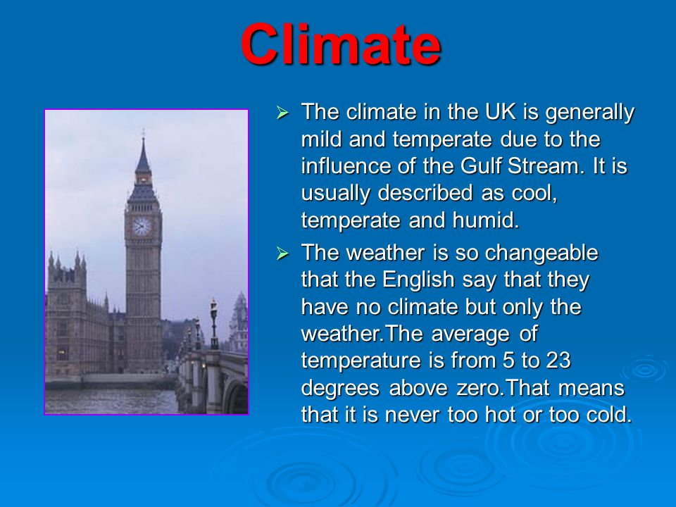 Climate  The climate in the UK is generally mild and temperate due to the influence of the Gulf Stream.