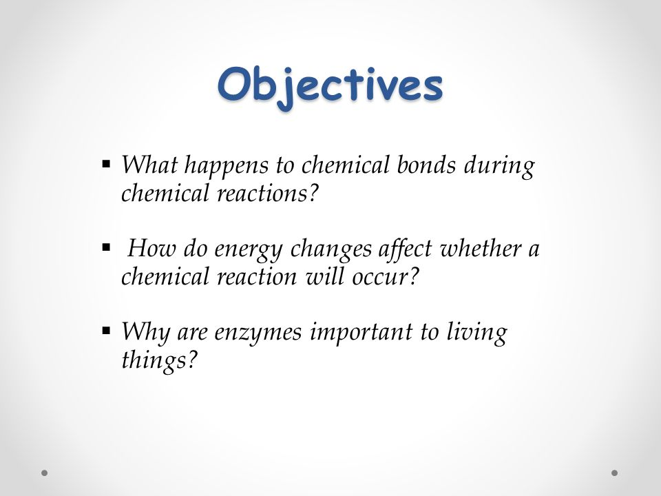 Objectives  What happens to chemical bonds during chemical reactions.