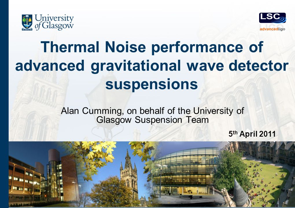 Thermal Noise performance of advanced gravitational wave detector suspensions Alan Cumming, on behalf of the University of Glasgow Suspension Team 5 th April 2011