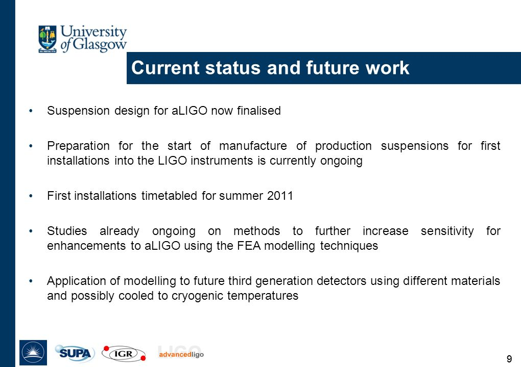 99 Current status and future work Suspension design for aLIGO now finalised Preparation for the start of manufacture of production suspensions for first installations into the LIGO instruments is currently ongoing First installations timetabled for summer 2011 Studies already ongoing on methods to further increase sensitivity for enhancements to aLIGO using the FEA modelling techniques Application of modelling to future third generation detectors using different materials and possibly cooled to cryogenic temperatures