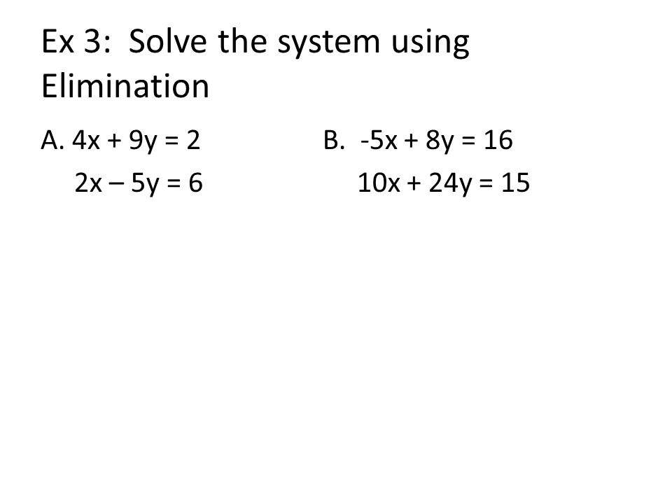 Ex 3: Solve the system using Elimination A. 4x + 9y = 2 B. -5x + 8y = 16 2x – 5y = 6 10x + 24y = 15