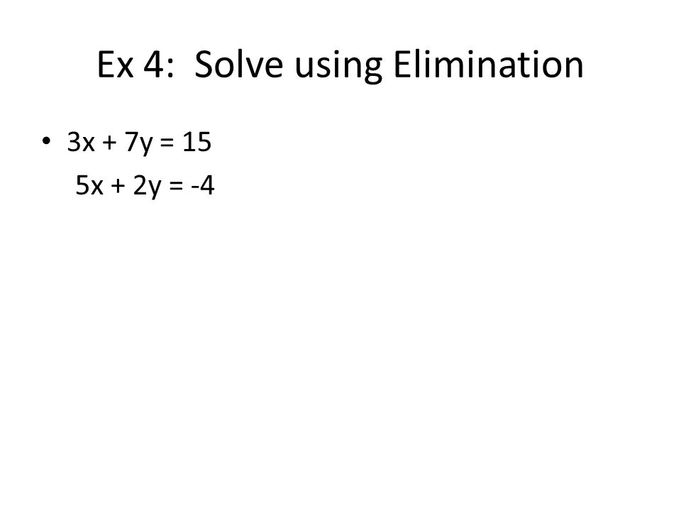 Ex 4: Solve using Elimination 3x + 7y = 15 5x + 2y = -4