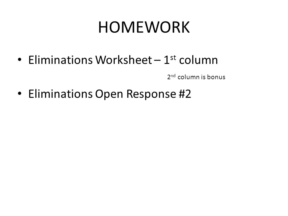 HOMEWORK Eliminations Worksheet – 1 st column 2 nd column is bonus Eliminations Open Response #2
