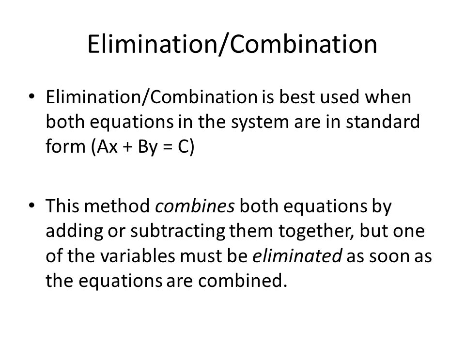 Elimination/Combination Elimination/Combination is best used when both equations in the system are in standard form (Ax + By = C) This method combines both equations by adding or subtracting them together, but one of the variables must be eliminated as soon as the equations are combined.