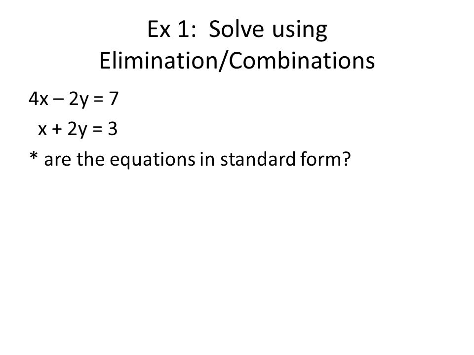 Ex 1: Solve using Elimination/Combinations 4x – 2y = 7 x + 2y = 3 * are the equations in standard form