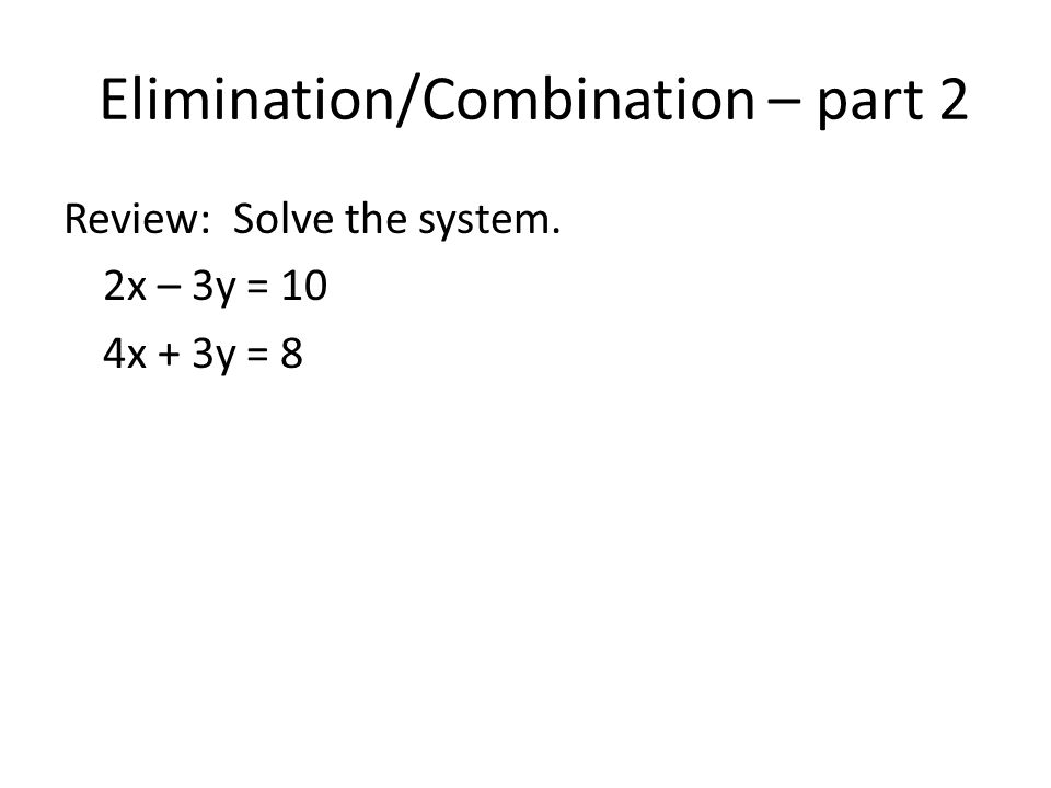 Elimination/Combination – part 2 Review: Solve the system. 2x – 3y = 10 4x + 3y = 8
