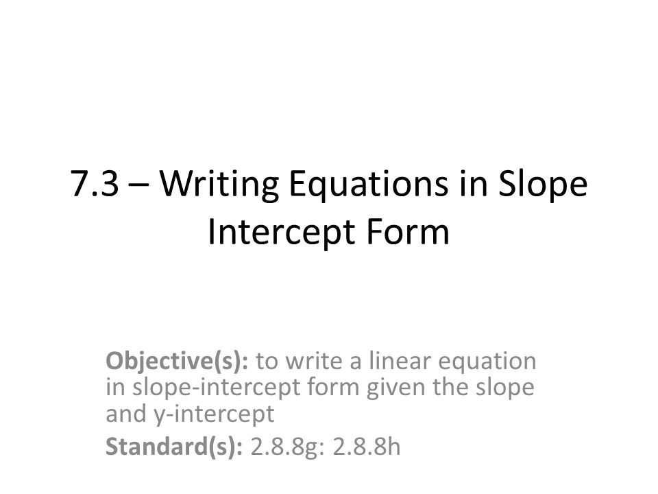 73 Writing Equations In Slope Intercept Form Objectives To