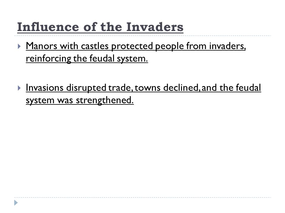 Influence of the Invaders  Manors with castles protected people from invaders, reinforcing the feudal system.