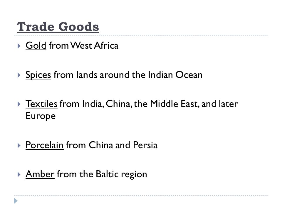 Trade Goods  Gold from West Africa  Spices from lands around the Indian Ocean  Textiles from India, China, the Middle East, and later Europe  Porcelain from China and Persia  Amber from the Baltic region