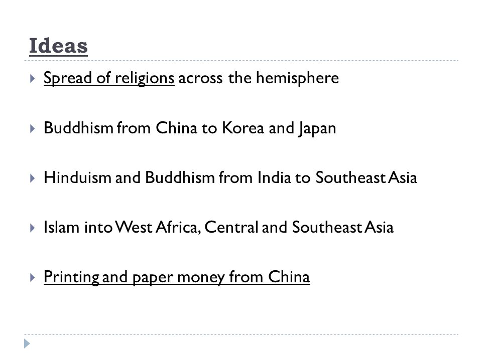 Ideas  Spread of religions across the hemisphere  Buddhism from China to Korea and Japan  Hinduism and Buddhism from India to Southeast Asia  Islam into West Africa, Central and Southeast Asia  Printing and paper money from China