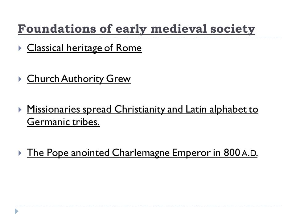 Foundations of early medieval society  Classical heritage of Rome  Church Authority Grew  Missionaries spread Christianity and Latin alphabet to Germanic tribes.