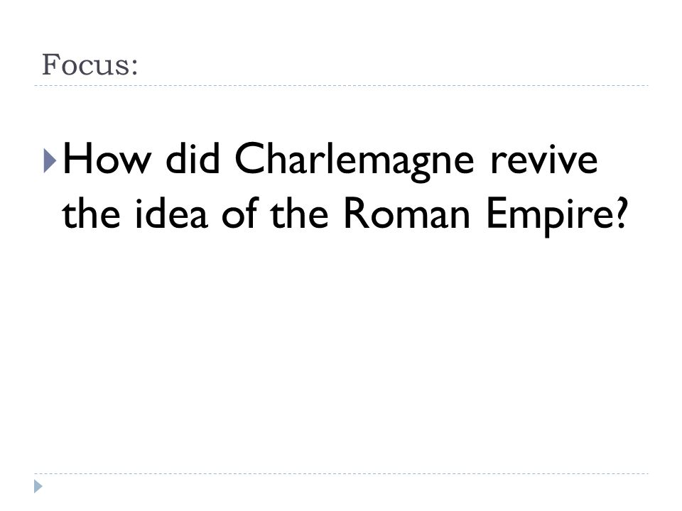 Focus:  How did Charlemagne revive the idea of the Roman Empire