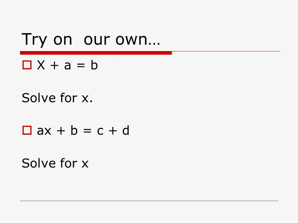 Try on our own…  X + a = b Solve for x.  ax + b = c + d Solve for x