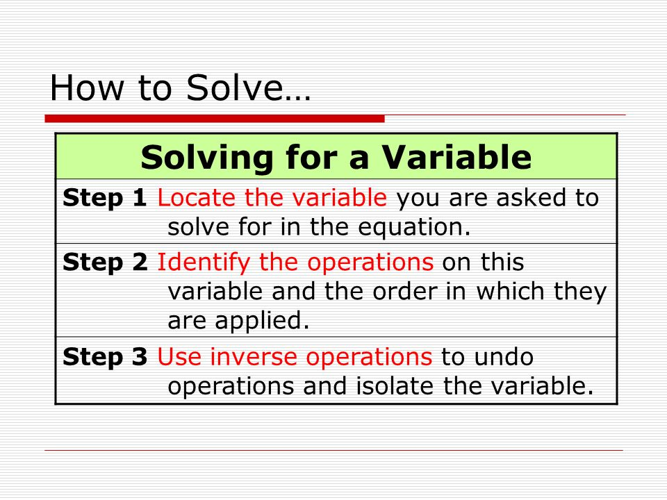 How to Solve… Solving for a Variable Step 1 Locate the variable you are asked to solve for in the equation.