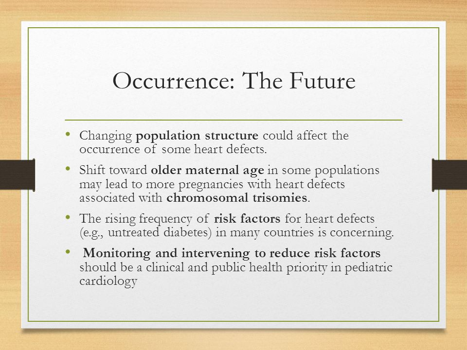 Occurrence: The Future Changing population structure could affect the occurrence of some heart defects.