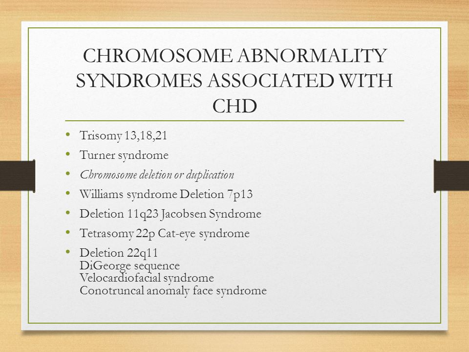 CHROMOSOME ABNORMALITY SYNDROMES ASSOCIATED WITH CHD Trisomy 13,18,21 Turner syndrome Chromosome deletion or duplication Williams syndrome Deletion 7p13 Deletion 11q23 Jacobsen Syndrome Tetrasomy 22p Cat-eye syndrome Deletion 22q11 DiGeorge sequence Velocardiofacial syndrome Conotruncal anomaly face syndrome
