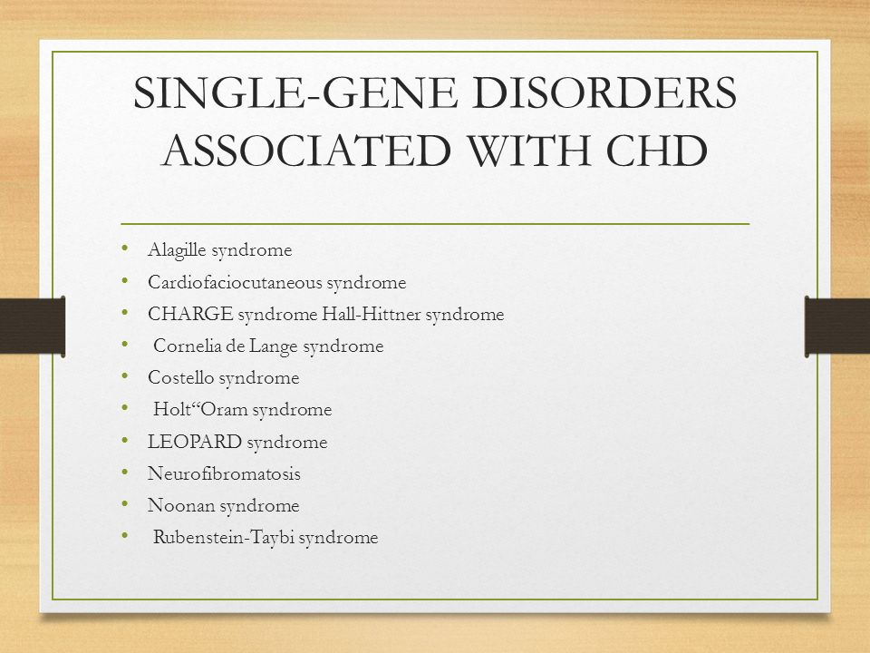 SINGLE-GENE DISORDERS ASSOCIATED WITH CHD Alagille syndrome Cardiofaciocutaneous syndrome CHARGE syndrome Hall-Hittner syndrome Cornelia de Lange syndrome Costello syndrome Holt Oram syndrome LEOPARD syndrome Neurofibromatosis Noonan syndrome Rubenstein-Taybi syndrome
