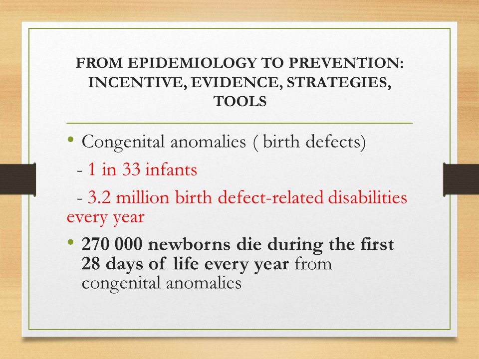 FROM EPIDEMIOLOGY TO PREVENTION: INCENTIVE, EVIDENCE, STRATEGIES, TOOLS Congenital anomalies ( birth defects) - 1 in 33 infants million birth defect-related disabilities every year newborns die during the first 28 days of life every year from congenital anomalies