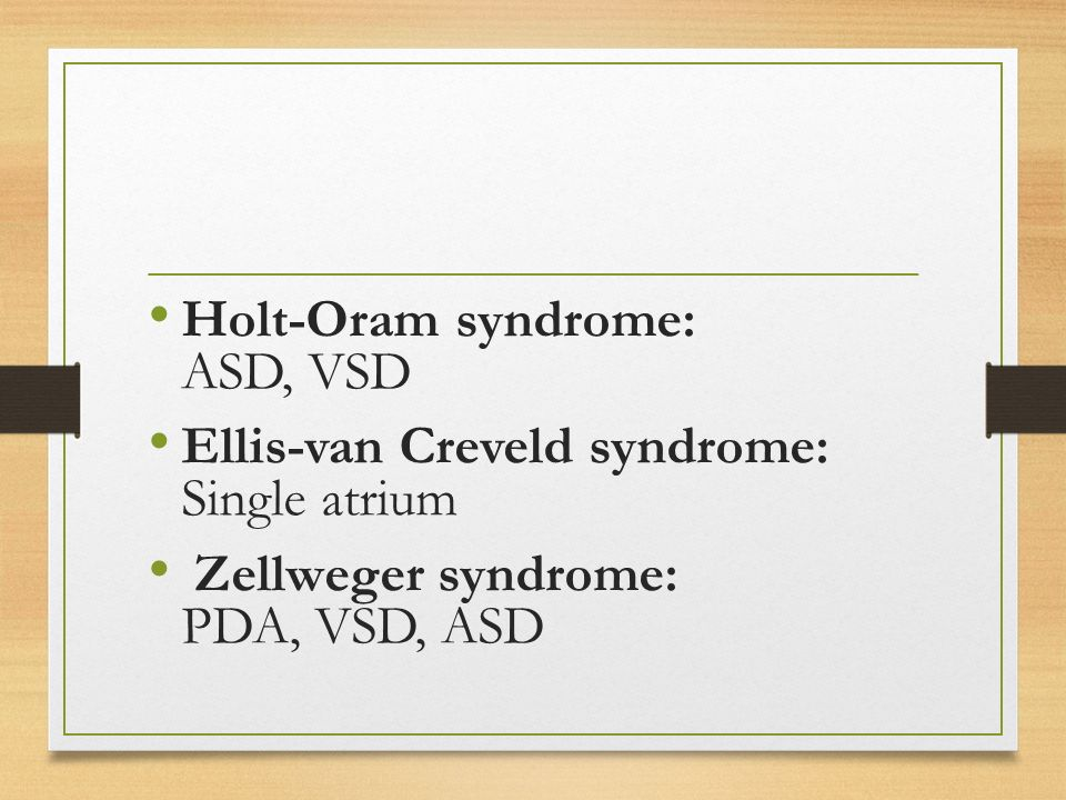 Holt-Oram syndrome: ASD, VSD Ellis-van Creveld syndrome: Single atrium Zellweger syndrome: PDA, VSD, ASD