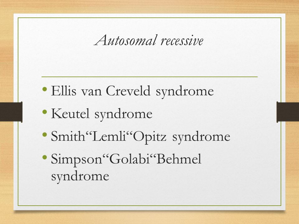 Autosomal recessive Ellis van Creveld syndrome Keutel syndrome Smith Lemli Opitz syndrome Simpson Golabi Behmel syndrome