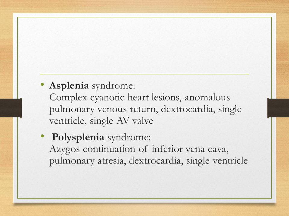 Asplenia syndrome: Complex cyanotic heart lesions, anomalous pulmonary venous return, dextrocardia, single ventricle, single AV valve Polysplenia syndrome: Azygos continuation of inferior vena cava, pulmonary atresia, dextrocardia, single ventricle