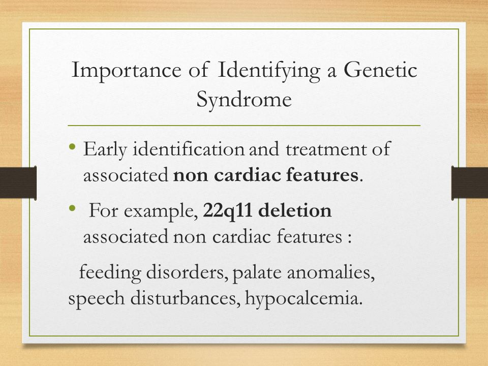 Importance of Identifying a Genetic Syndrome Early identification and treatment of associated non cardiac features.
