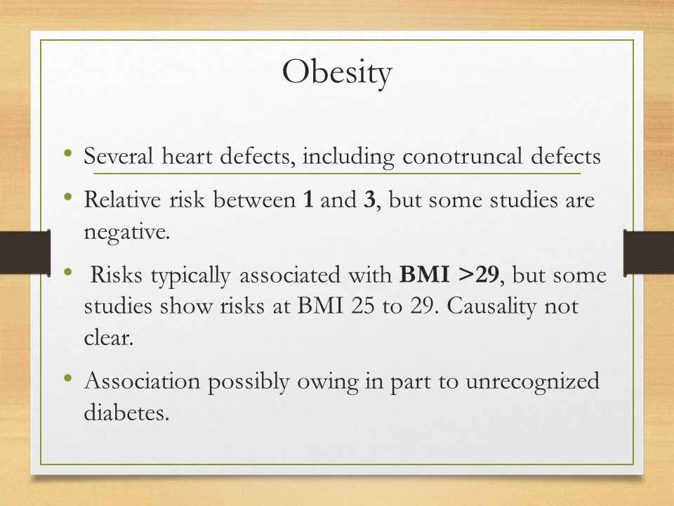 Obesity Several heart defects, including conotruncal defects Relative risk between 1 and 3, but some studies are negative.