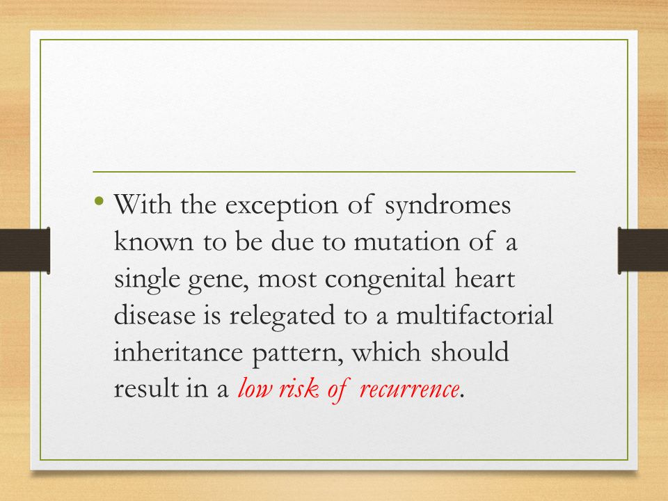 With the exception of syndromes known to be due to mutation of a single gene, most congenital heart disease is relegated to a multifactorial inheritance pattern, which should result in a low risk of recurrence.