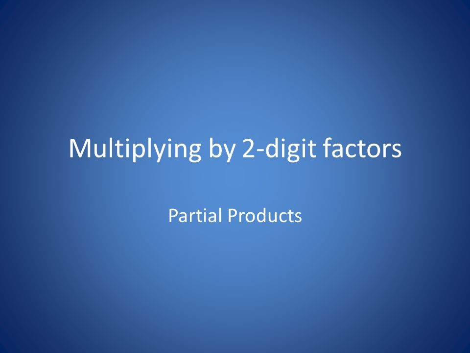 Multiplying by 2-digit factors Partial Products