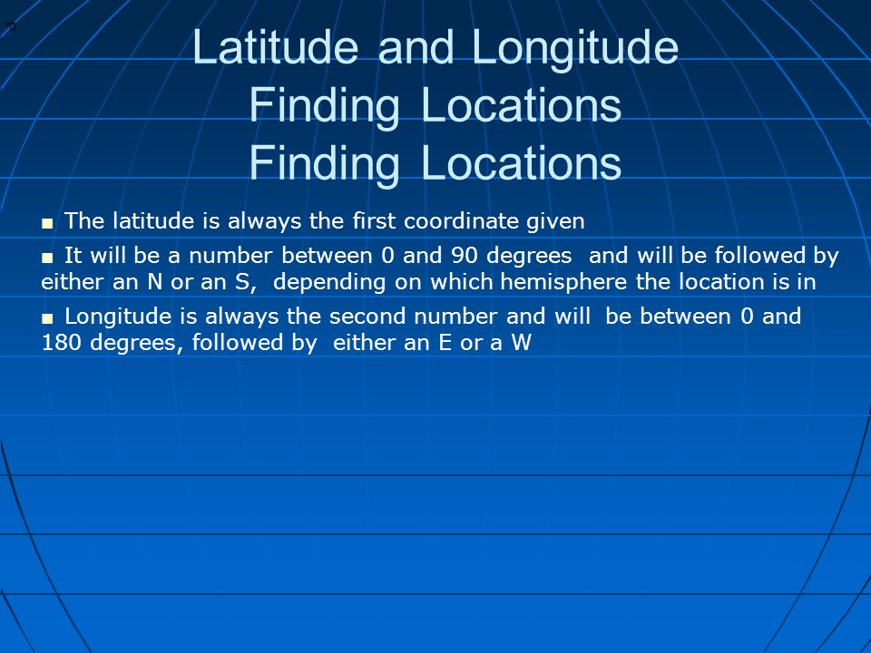 * * 0 Latitude and Longitude Finding Locations Finding Locations ■ The latitude is always the first coordinate given ■ It will be a number between 0 and 90 degrees and will be followed by either an N or an S, depending on which hemisphere the location is in ■ Longitude is always the second number and will be between 0 and 180 degrees, followed by either an E or a W