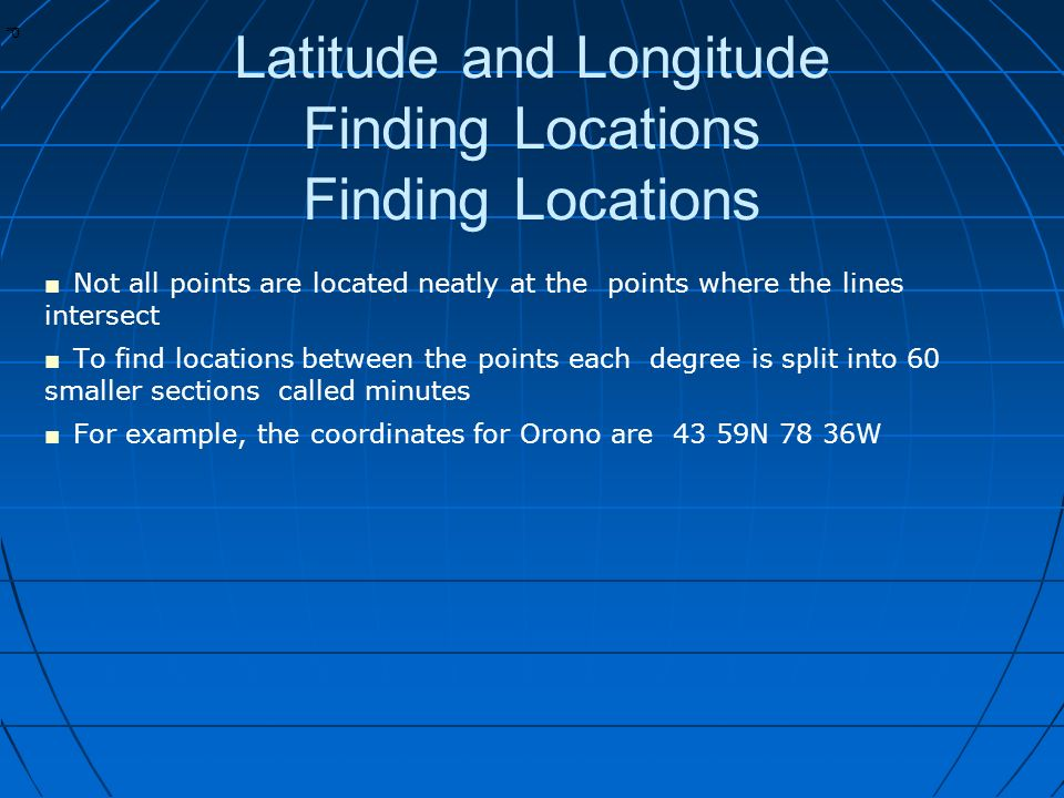 * * 0 Latitude and Longitude Finding Locations Finding Locations ■ Not all points are located neatly at the points where the lines intersect ■ To find locations between the points each degree is split into 60 smaller sections called minutes ■ For example, the coordinates for Orono are 43 59N 78 36W