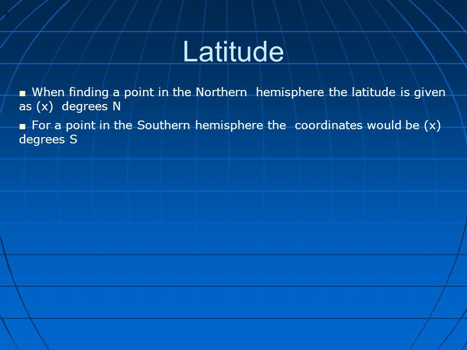 * * 0 Latitude ■ When finding a point in the Northern hemisphere the latitude is given as (x) degrees N ■ For a point in the Southern hemisphere the coordinates would be (x) degrees S