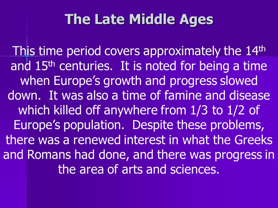 The Late Middle Ages This time period covers approximately the 14 th and 15 th centuries.