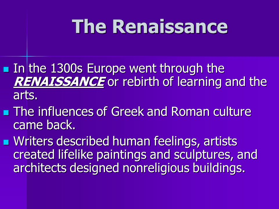 In the 1300s Europe went through the RENAISSANCE or rebirth of learning and the arts.