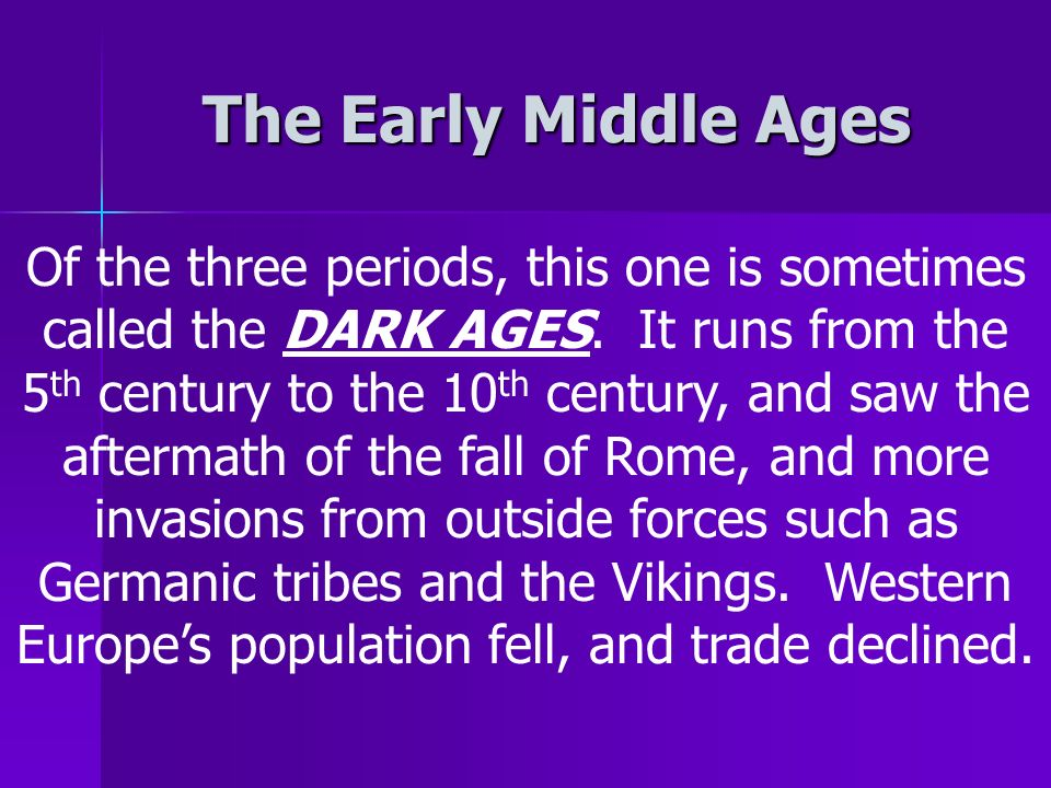 The Early Middle Ages Of the three periods, this one is sometimes called the DARK AGES.