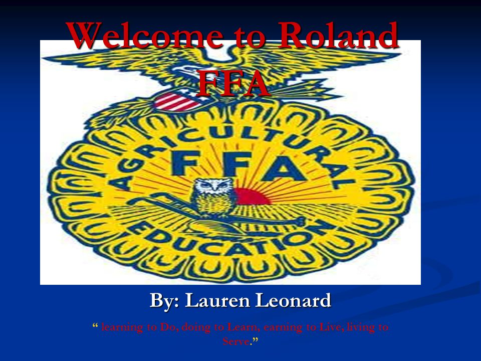 Welcome to Roland FFA By: Lauren Leonard learning to Do, doing to Learn, earning to Live, living to Serve.