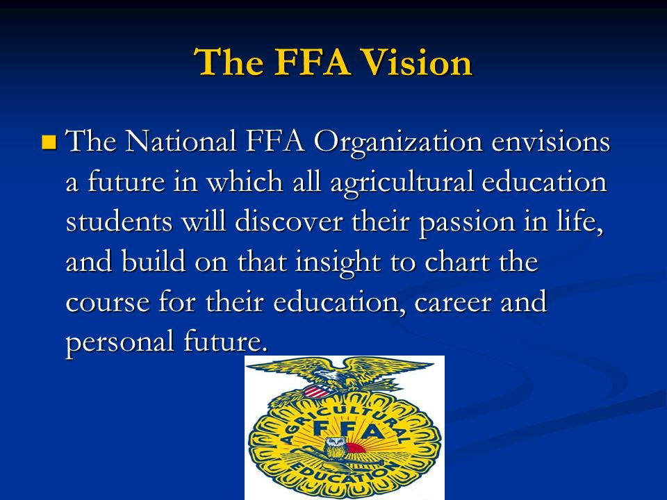 The FFA Vision The National FFA Organization envisions a future in which all agricultural education students will discover their passion in life, and build on that insight to chart the course for their education, career and personal future.