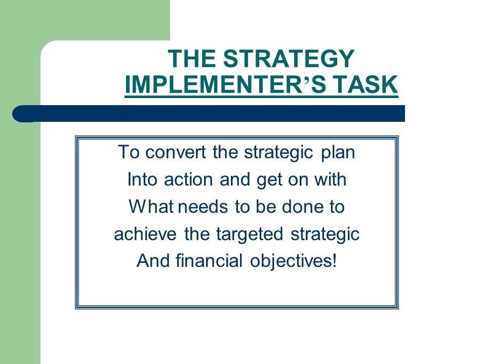 4 The Strategy Implementer S Task To Convert Strategic Plan Into Action And Get On With What Needs Be Done Achieve Targeted