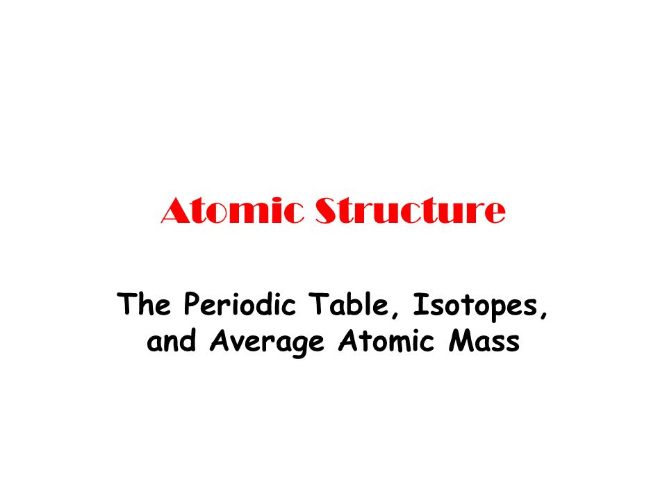 Atomic structure the periodic table isotopes and average atomic 1 atomic structure the periodic table isotopes and average atomic mass urtaz Gallery