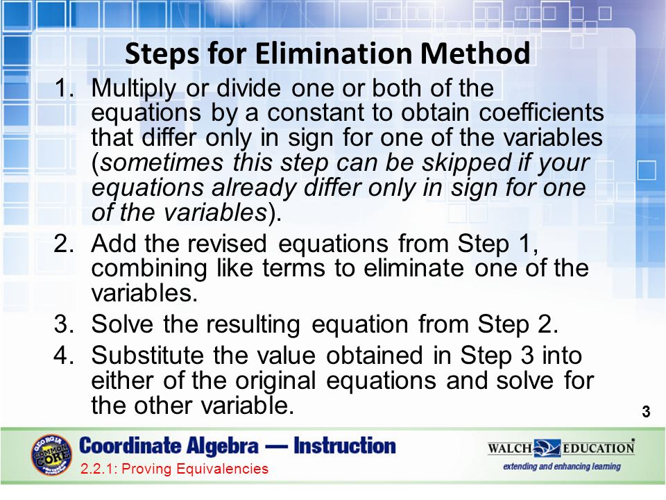 1.Multiply or divide one or both of the equations by a constant to obtain coefficients that differ only in sign for one of the variables (sometimes this step can be skipped if your equations already differ only in sign for one of the variables).