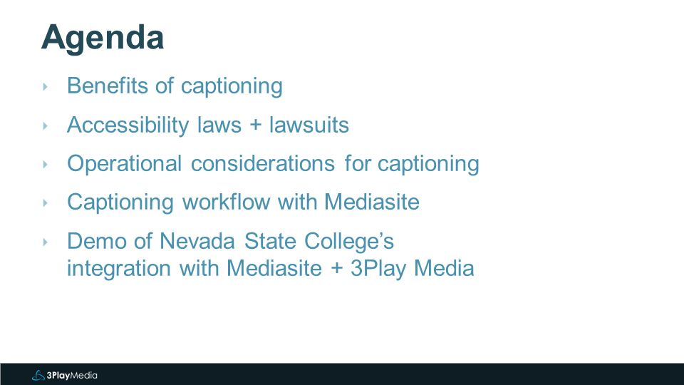 Agenda ‣ Benefits of captioning ‣ Accessibility laws + lawsuits ‣ Operational considerations for captioning ‣ Captioning workflow with Mediasite ‣ Demo of Nevada State College's integration with Mediasite + 3Play Media