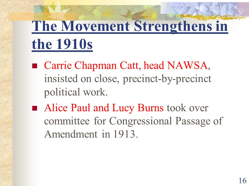 The Movement Strengthens in the 1910s Carrie Chapman Catt, head NAWSA, insisted on close, precinct-by-precinct political work.