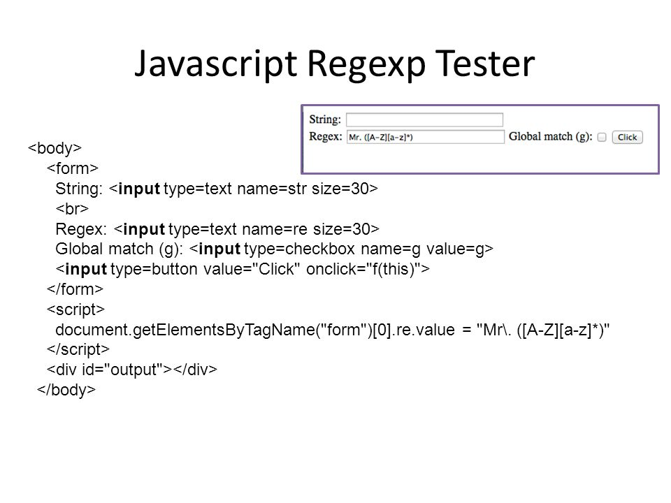 Javascript Regexp Tester String: Regex: Global match (g): document.getElementsByTagName( form )[0].re.value = Mr\.