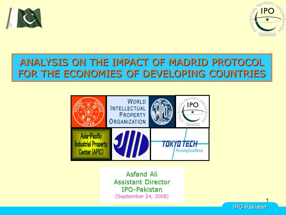 1 ANALYSIS ON THE IMPACT OF MADRID PROTOCOL FOR THE ECONOMIES OF DEVELOPING COUNTRIES IPO-Pakistan Asfand Ali Assistant Director IPO-Pakistan (September 24, 2008)