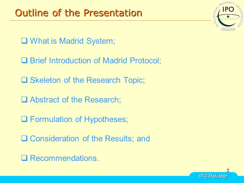 2 Outline of the Presentation  What is Madrid System;  Brief Introduction of Madrid Protocol;  Skeleton of the Research Topic;  Abstract of the Research;  Formulation of Hypotheses;  Consideration of the Results; and  Recommendations.