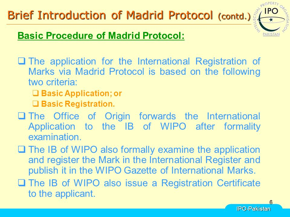 6 Brief Introduction of Madrid Protocol (contd.) Basic Procedure of Madrid Protocol:  The application for the International Registration of Marks via Madrid Protocol is based on the following two criteria:  Basic Application; or  Basic Registration.