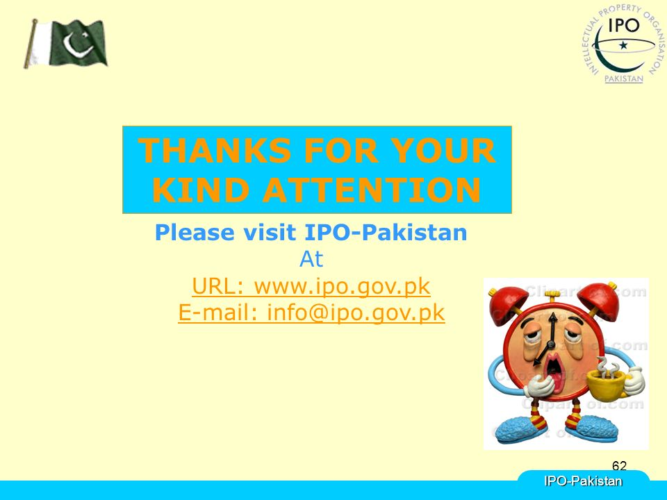62IPO-Pakistan Please visit IPO-Pakistan At URL: www.ipo.gov.pk E-mail: info@ipo.gov.pk THANKS FOR YOUR KIND ATTENTION